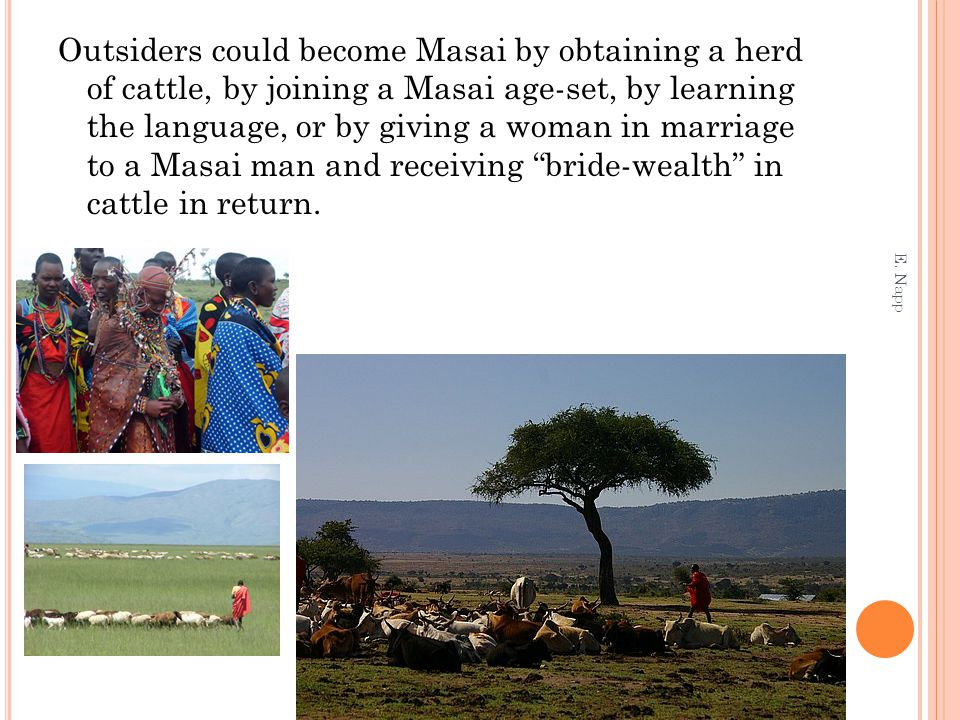 Outsiders could become Masai by obtaining a herd of cattle, by joining a Masai age-set, by learning the language, or by giving a woman in marriage to a Masai man and receiving bride-wealth in cattle in return.