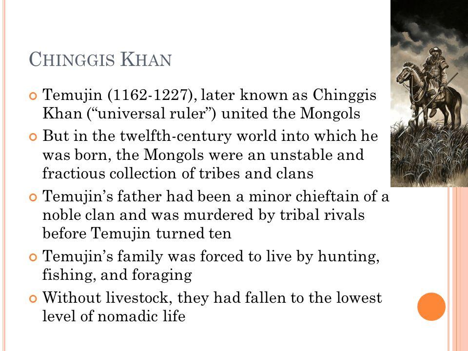 Chinggis Khan Temujin (1162-1227), later known as Chinggis Khan ( universal ruler ) united the Mongols.