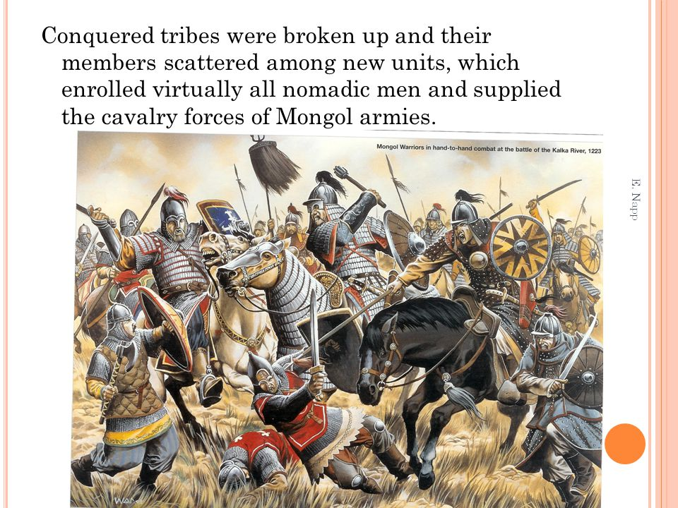 Conquered tribes were broken up and their members scattered among new units, which enrolled virtually all nomadic men and supplied the cavalry forces of Mongol armies.