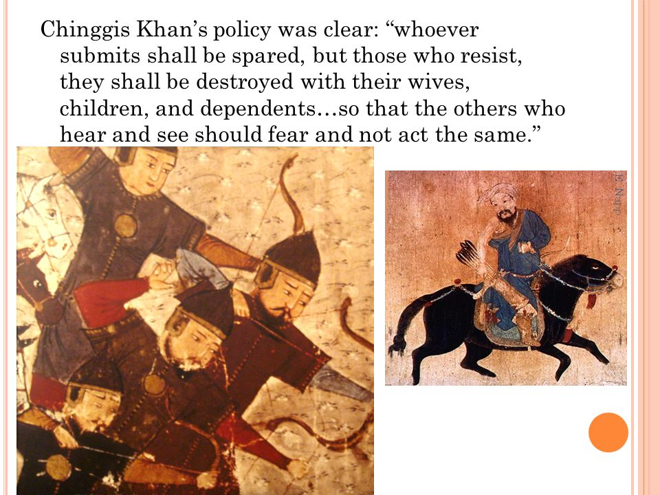 Chinggis Khan's policy was clear: whoever submits shall be spared, but those who resist, they shall be destroyed with their wives, children, and dependents…so that the others who hear and see should fear and not act the same.