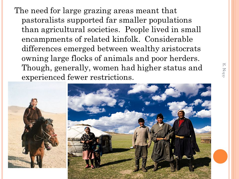The need for large grazing areas meant that pastoralists supported far smaller populations than agricultural societies. People lived in small encampments of related kinfolk. Considerable differences emerged between wealthy aristocrats owning large flocks of animals and poor herders. Though, generally, women had higher status and experienced fewer restrictions.