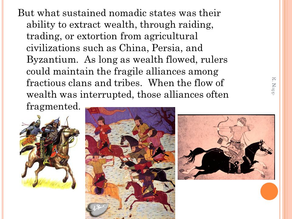But what sustained nomadic states was their ability to extract wealth, through raiding, trading, or extortion from agricultural civilizations such as China, Persia, and Byzantium. As long as wealth flowed, rulers could maintain the fragile alliances among fractious clans and tribes. When the flow of wealth was interrupted, those alliances often fragmented.