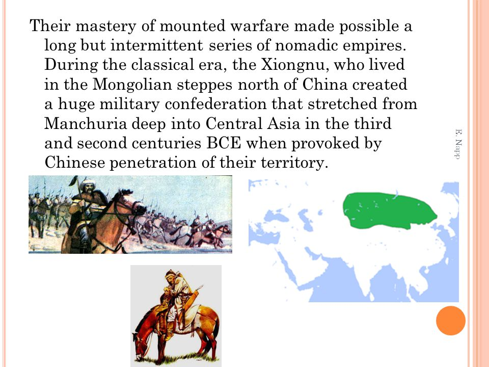 Their mastery of mounted warfare made possible a long but intermittent series of nomadic empires. During the classical era, the Xiongnu, who lived in the Mongolian steppes north of China created a huge military confederation that stretched from Manchuria deep into Central Asia in the third and second centuries BCE when provoked by Chinese penetration of their territory.