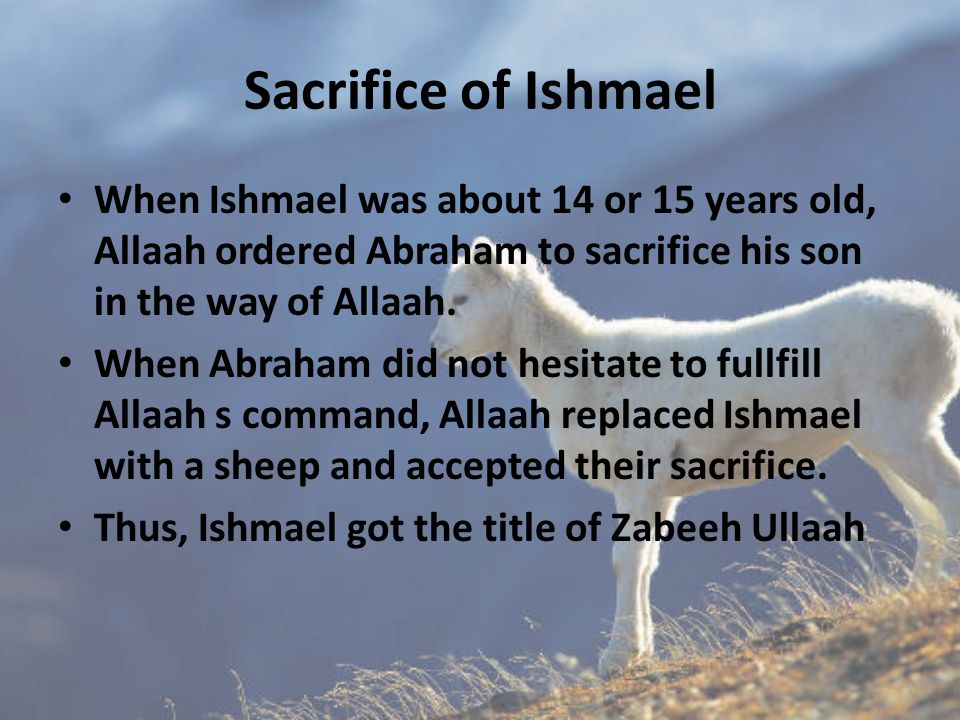 Sacrifice of Ishmael When Ishmael was about 14 or 15 years old, Allaah ordered Abraham to sacrifice his son in the way of Allaah.