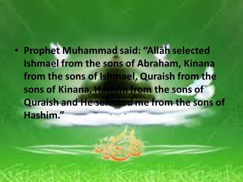 Prophet Muhammad said: Allâh selected Ishmael from the sons of Abraham, Kinana from the sons of Ishmael, Quraish from the sons of Kinana, Hashim from the sons of Quraish and He selected me from the sons of Hashim.