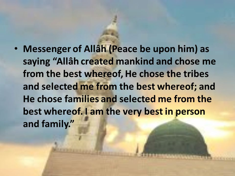 Messenger of Allâh (Peace be upon him) as saying Allâh created mankind and chose me from the best whereof, He chose the tribes and selected me from the best whereof; and He chose families and selected me from the best whereof.