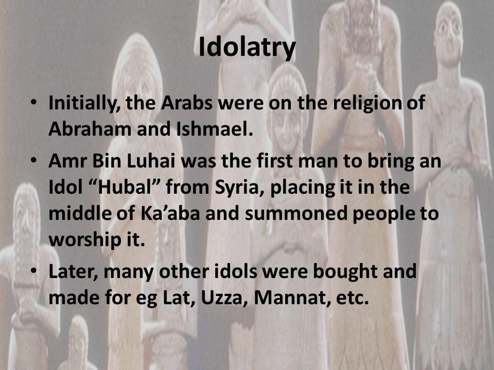 Idolatry Initially, the Arabs were on the religion of Abraham and Ishmael.