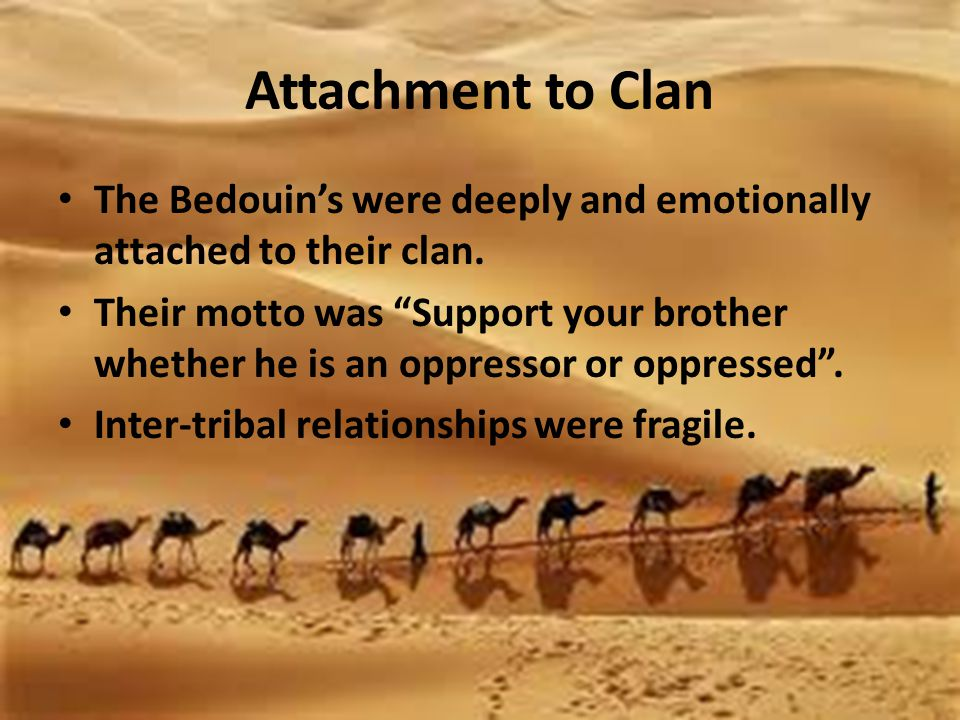 Attachment to Clan The Bedouin's were deeply and emotionally attached to their clan.