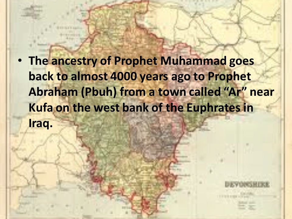 The ancestry of Prophet Muhammad goes back to almost 4000 years ago to Prophet Abraham (Pbuh) from a town called Ar near Kufa on the west bank of the Euphrates in Iraq.
