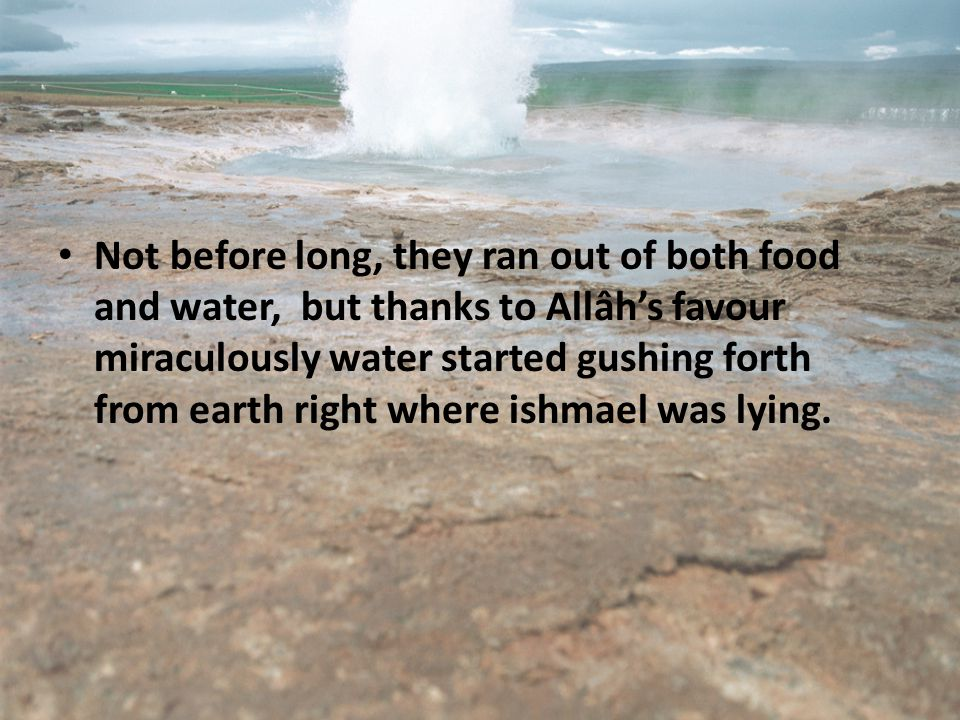 Not before long, they ran out of both food and water, but thanks to Allâh's favour miraculously water started gushing forth from earth right where ishmael was lying.