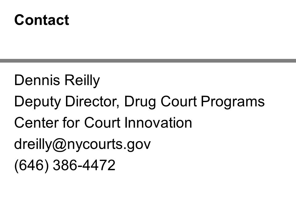 Contact Dennis Reilly Deputy Director, Drug Court Programs Center for Court Innovation dreilly@nycourts.gov (646) 386-4472