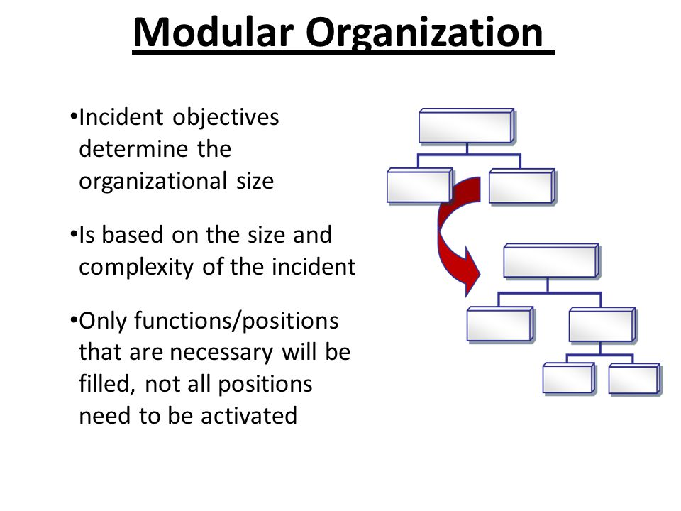 Modular Organization Incident objectives determine the organizational size. Is based on the size and complexity of the incident.