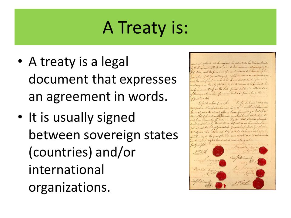 A Treaty is: A treaty is a legal document that expresses an agreement in words.
