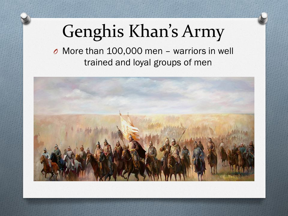 Genghis Khan's Army More than 100,000 men – warriors in well trained and loyal groups of men