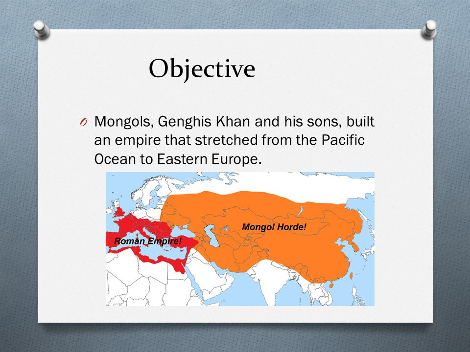 Objective Mongols, Genghis Khan and his sons, built an empire that stretched from the Pacific Ocean to Eastern Europe.