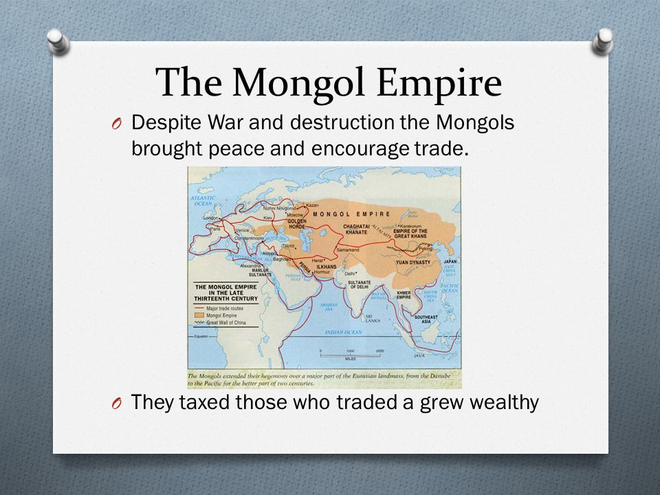 The Mongol Empire Despite War and destruction the Mongols brought peace and encourage trade.