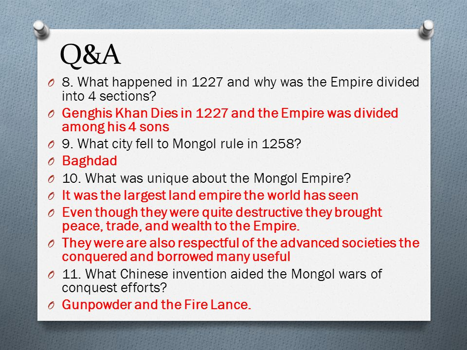 Q&A 8. What happened in 1227 and why was the Empire divided into 4 sections Genghis Khan Dies in 1227 and the Empire was divided among his 4 sons.