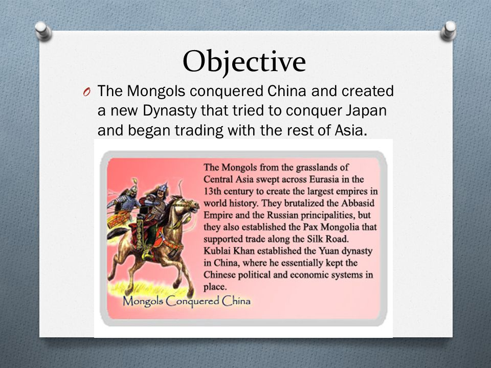 Objective The Mongols conquered China and created a new Dynasty that tried to conquer Japan and began trading with the rest of Asia.