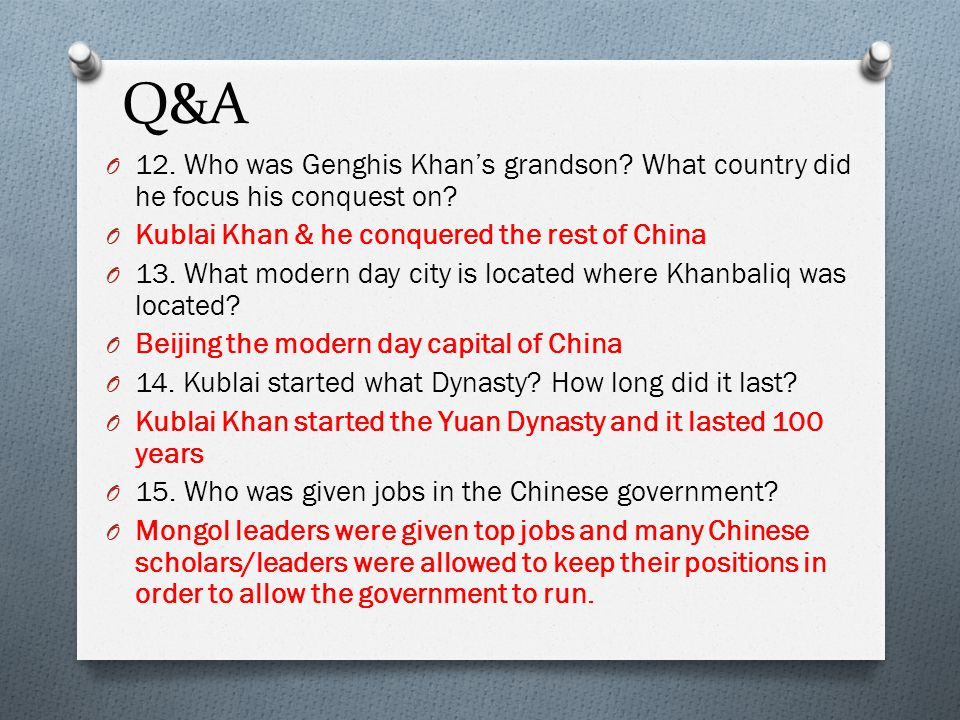 Q&A 12. Who was Genghis Khan's grandson What country did he focus his conquest on Kublai Khan & he conquered the rest of China.