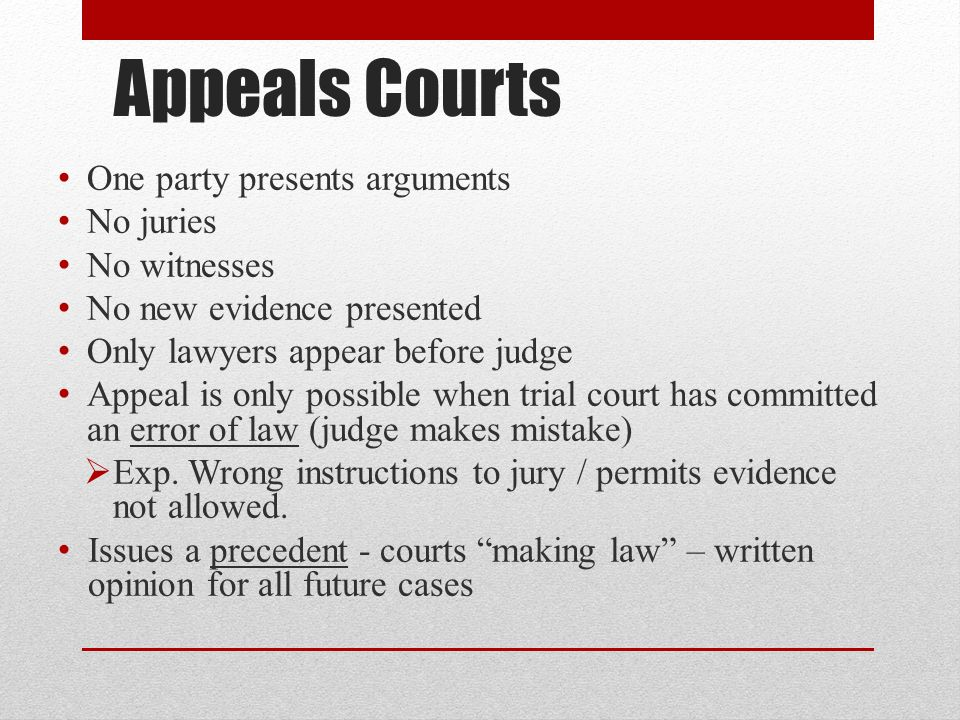 Appeals Courts One party presents arguments No juries No witnesses