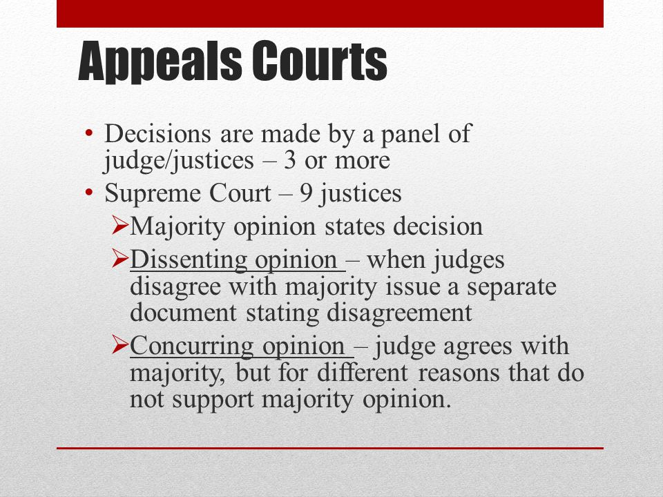 Appeals Courts Decisions are made by a panel of judge/justices – 3 or more. Supreme Court – 9 justices.