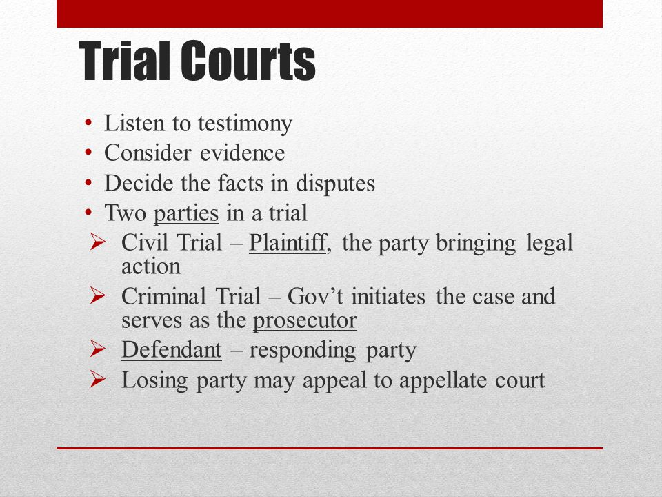 Trial Courts Listen to testimony Consider evidence