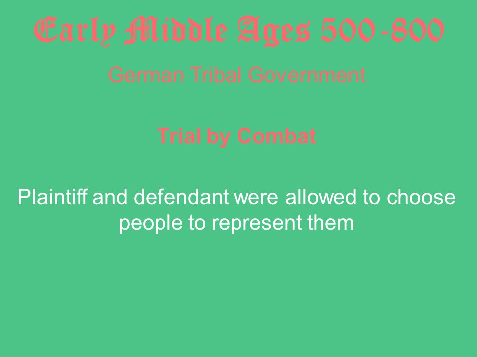 Early Middle Ages 500-800 German Tribal Government Trial by Combat Plaintiff and defendant were allowed to choose people to represent them