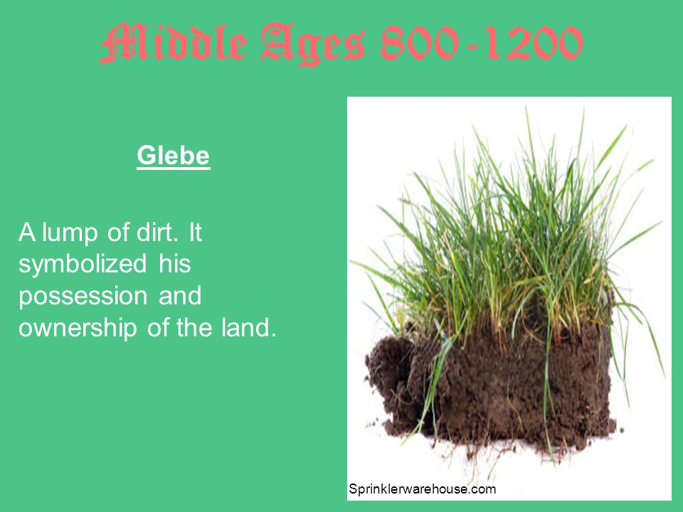 Middle Ages 800-1200 Glebe A lump of dirt. It symbolized his possession and ownership of the land.