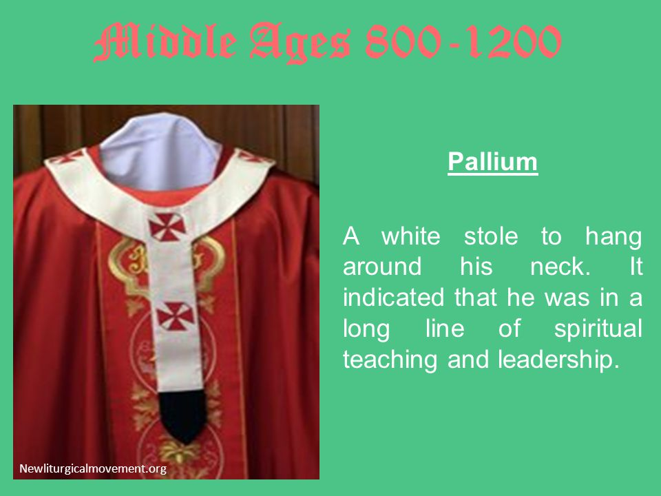 Middle Ages 800-1200 Pallium A white stole to hang around his neck. It indicated that he was in a long line of spiritual teaching and leadership.