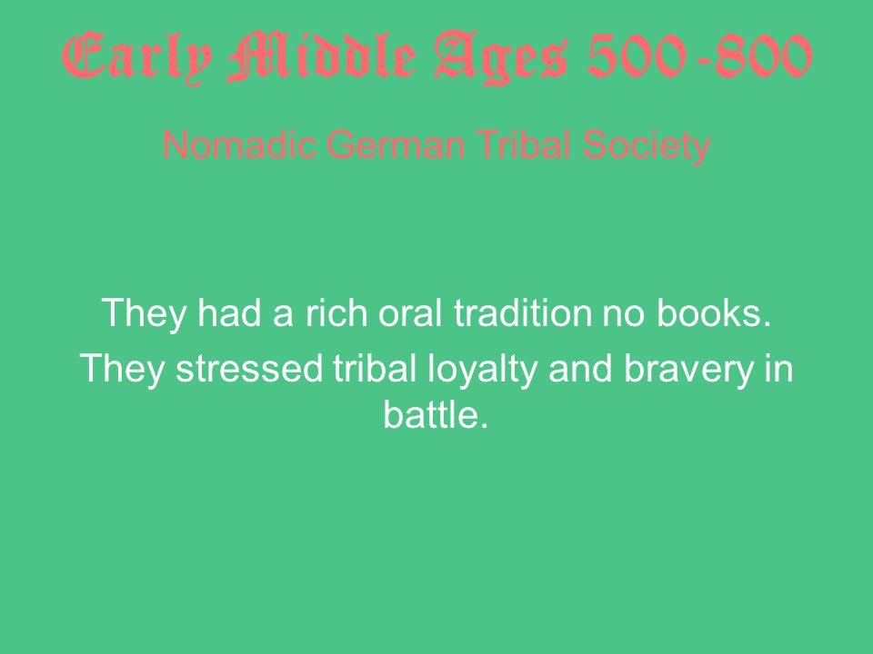 Early Middle Ages 500-800 Nomadic German Tribal Society They had a rich oral tradition no books.