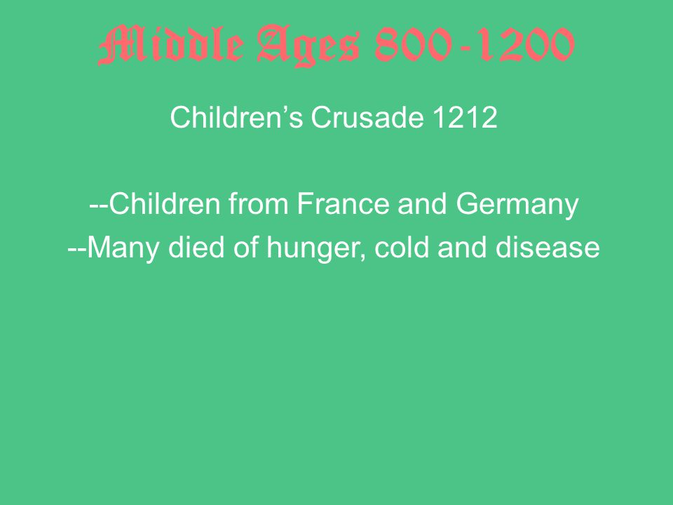 Middle Ages 800-1200 Children's Crusade 1212 --Children from France and Germany --Many died of hunger, cold and disease