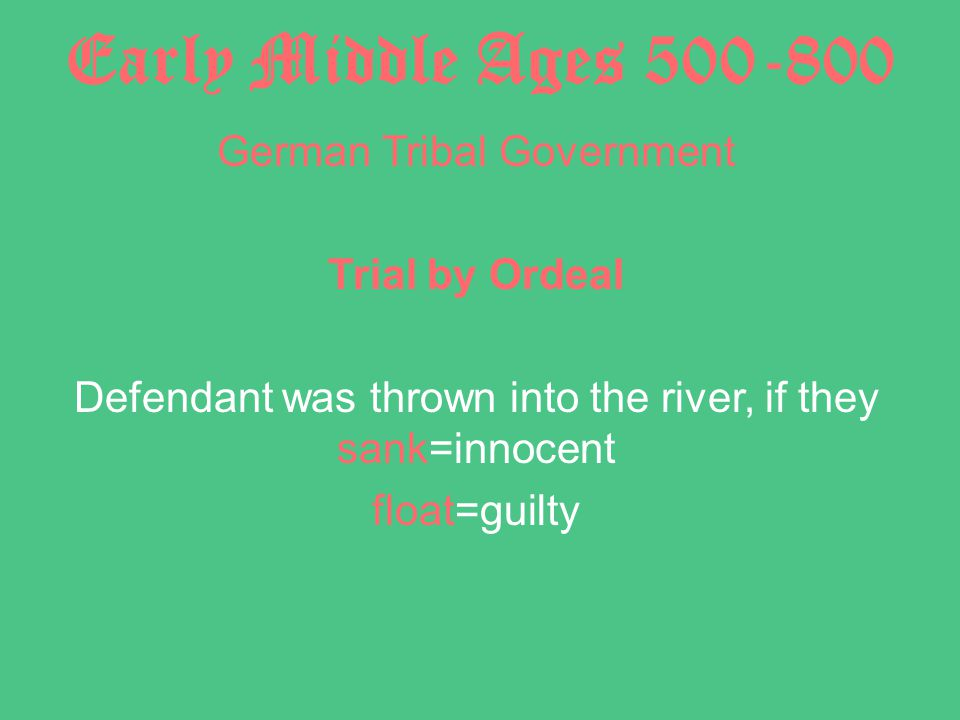 Early Middle Ages 500-800 German Tribal Government Trial by Ordeal Defendant was thrown into the river, if they sank=innocent float=guilty
