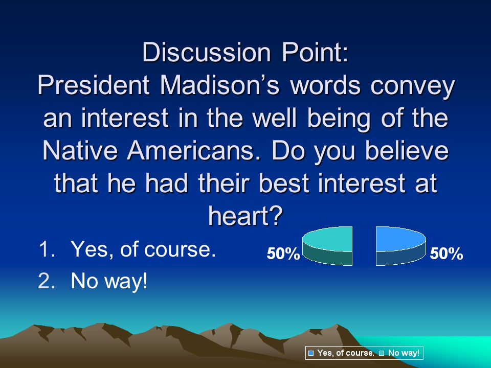 Discussion Point: President Madison's words convey an interest in the well being of the Native Americans. Do you believe that he had their best interest at heart