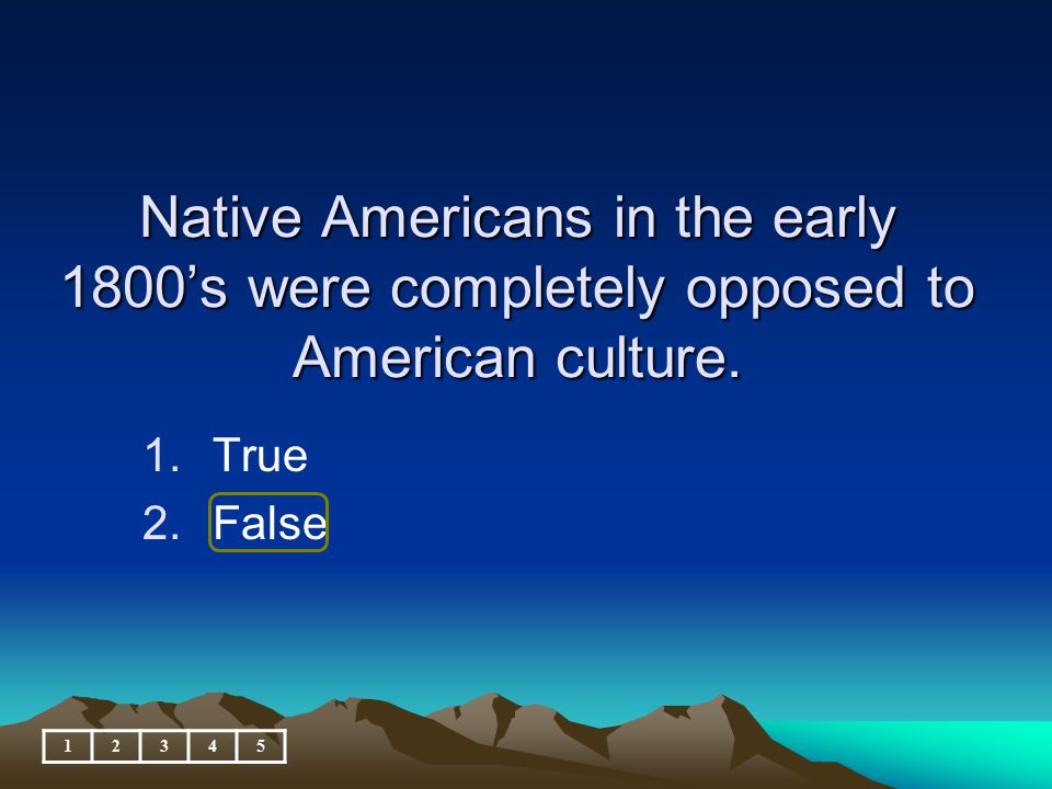 Native Americans in the early 1800's were completely opposed to American culture.