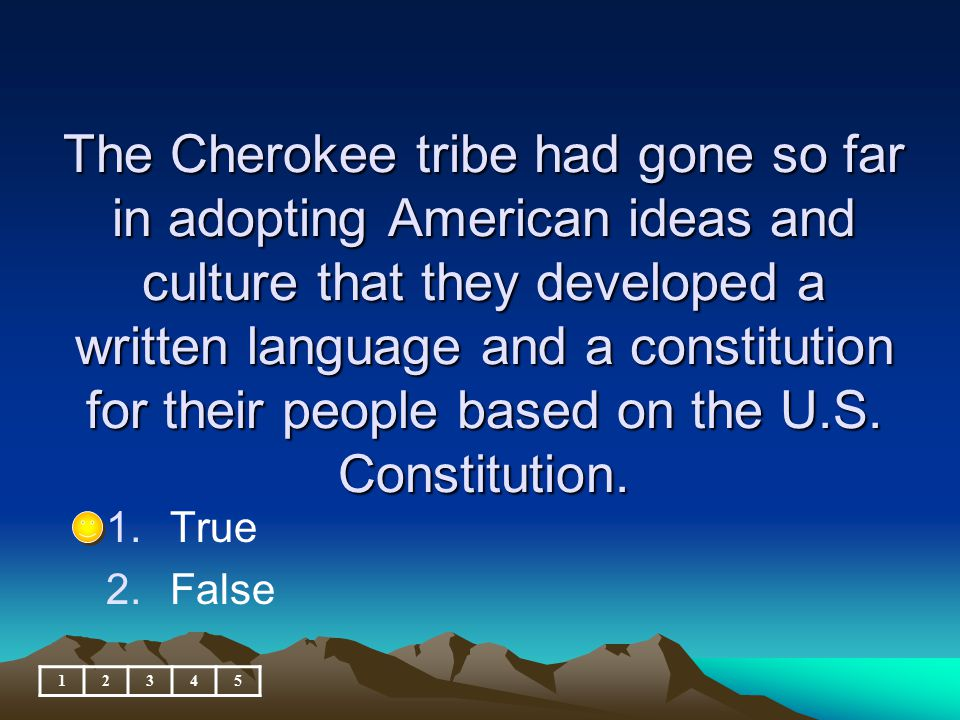 The Cherokee tribe had gone so far in adopting American ideas and culture that they developed a written language and a constitution for their people based on the U.S. Constitution.