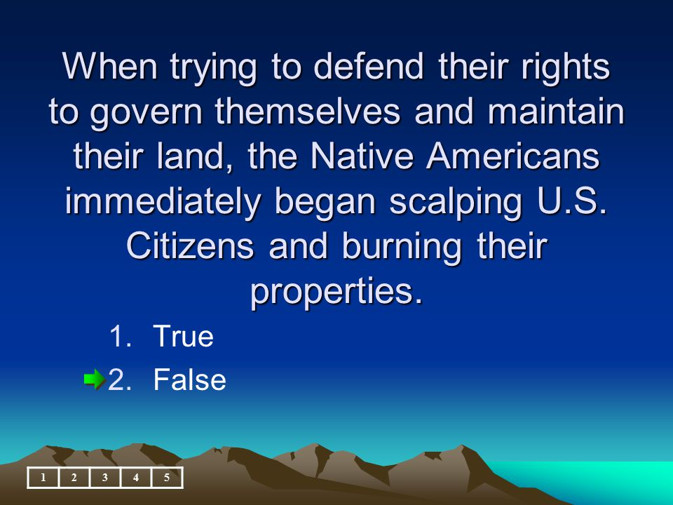 When trying to defend their rights to govern themselves and maintain their land, the Native Americans immediately began scalping U.S. Citizens and burning their properties.