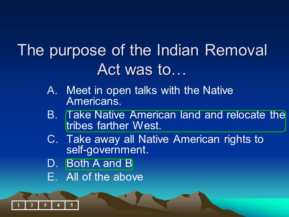 The purpose of the Indian Removal Act was to…