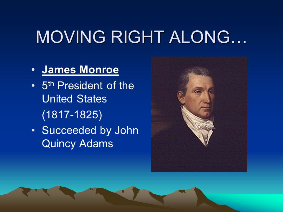 MOVING RIGHT ALONG… James Monroe 5th President of the United States