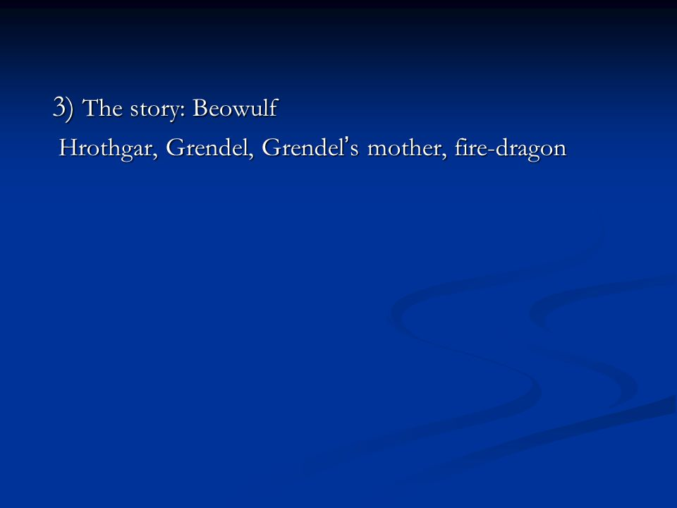 3) The story: Beowulf Hrothgar, Grendel, Grendel's mother, fire-dragon
