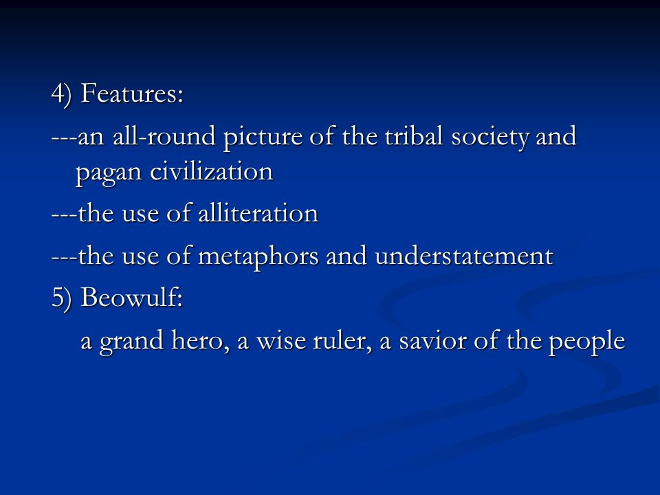 4) Features: ---an all-round picture of the tribal society and pagan civilization. ---the use of alliteration.