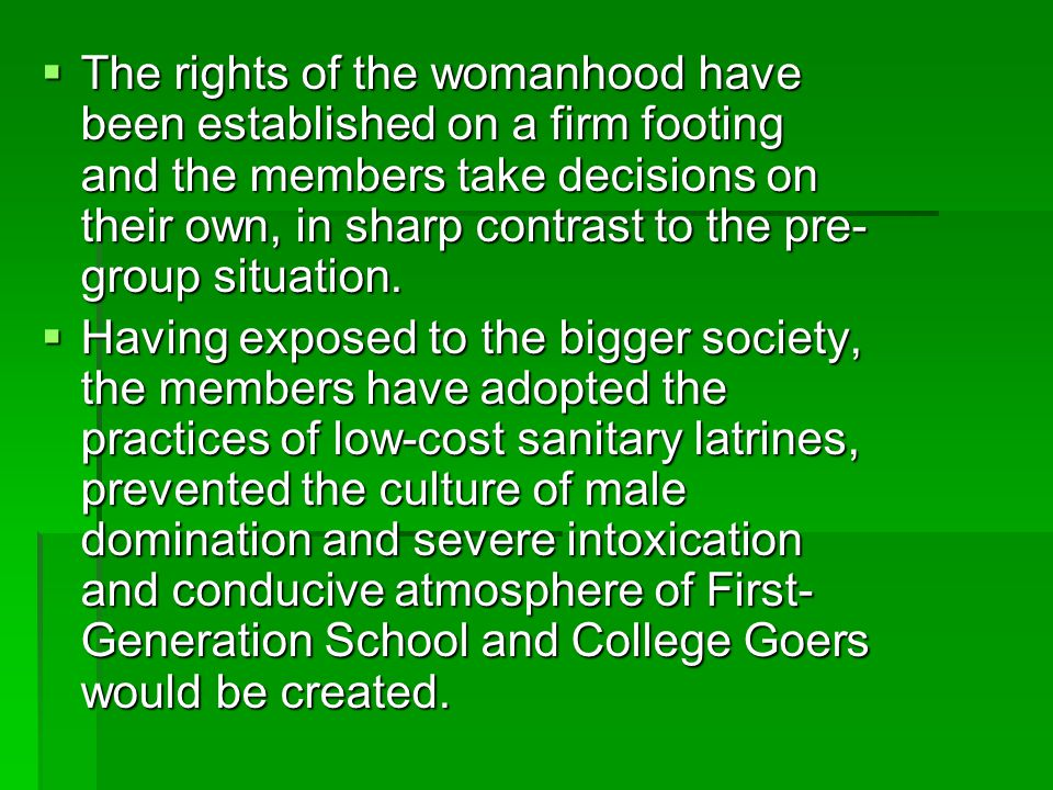 The rights of the womanhood have been established on a firm footing and the members take decisions on their own, in sharp contrast to the pre-group situation.