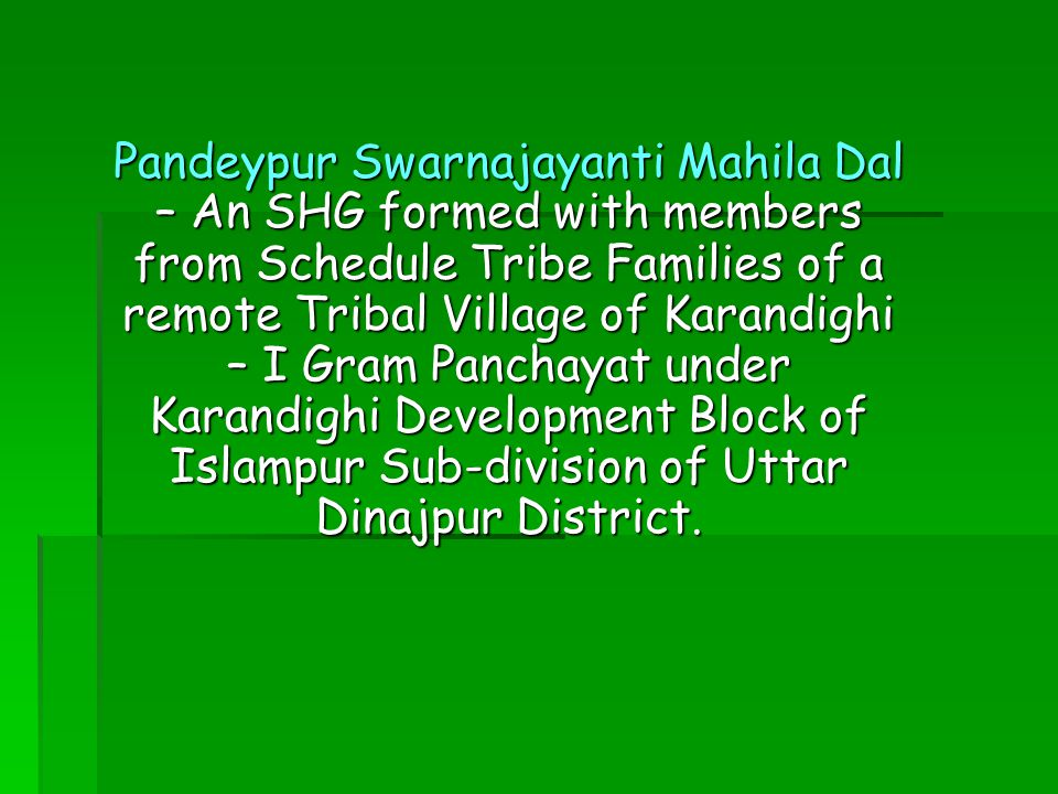 Pandeypur Swarnajayanti Mahila Dal – An SHG formed with members from Schedule Tribe Families of a remote Tribal Village of Karandighi – I Gram Panchayat under Karandighi Development Block of Islampur Sub-division of Uttar Dinajpur District.