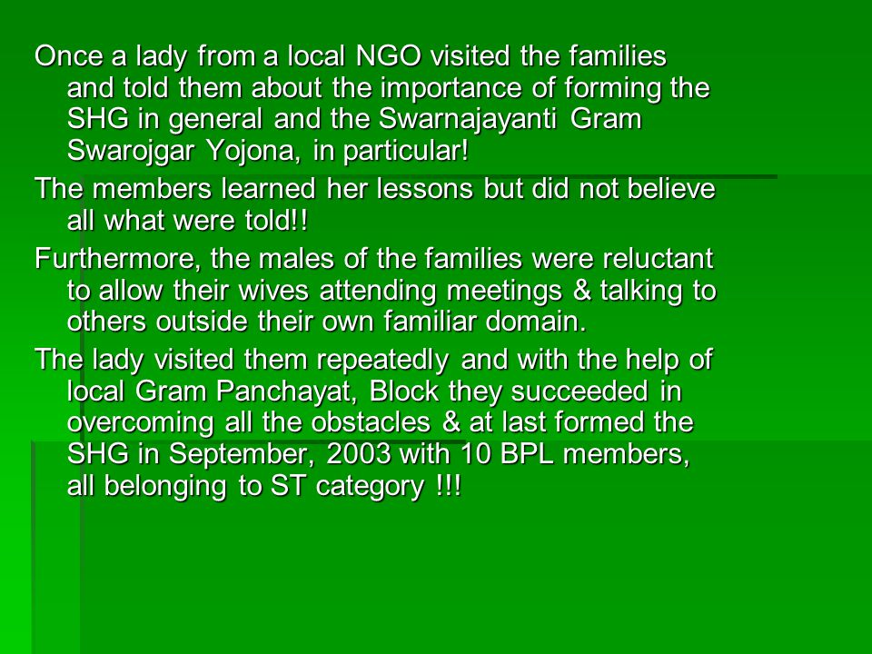 Once a lady from a local NGO visited the families and told them about the importance of forming the SHG in general and the Swarnajayanti Gram Swarojgar Yojona, in particular!