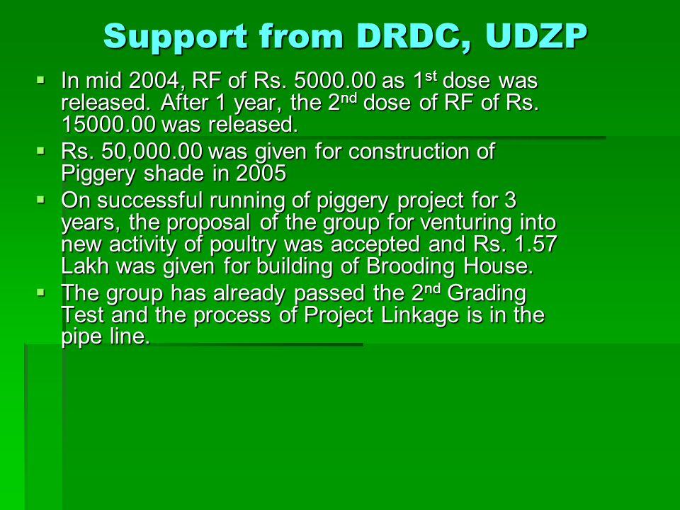 Support from DRDC, UDZP In mid 2004, RF of Rs. 5000.00 as 1st dose was released. After 1 year, the 2nd dose of RF of Rs. 15000.00 was released.