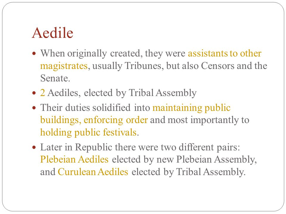 Aedile When originally created, they were assistants to other magistrates, usually Tribunes, but also Censors and the Senate.