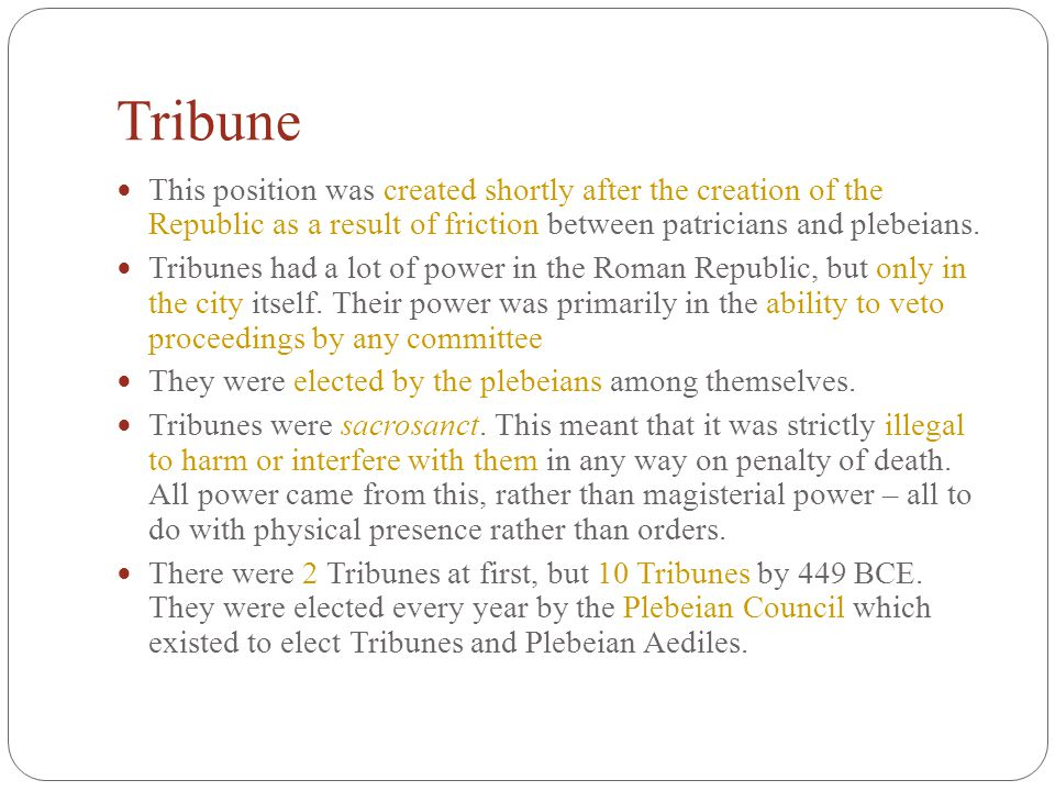 Tribune This position was created shortly after the creation of the Republic as a result of friction between patricians and plebeians.