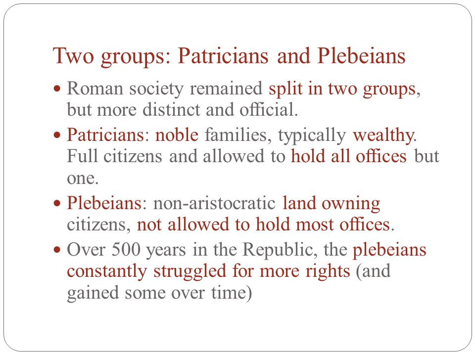 Two groups: Patricians and Plebeians