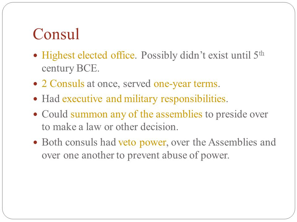 Consul Highest elected office. Possibly didn't exist until 5th century BCE. 2 Consuls at once, served one-year terms.