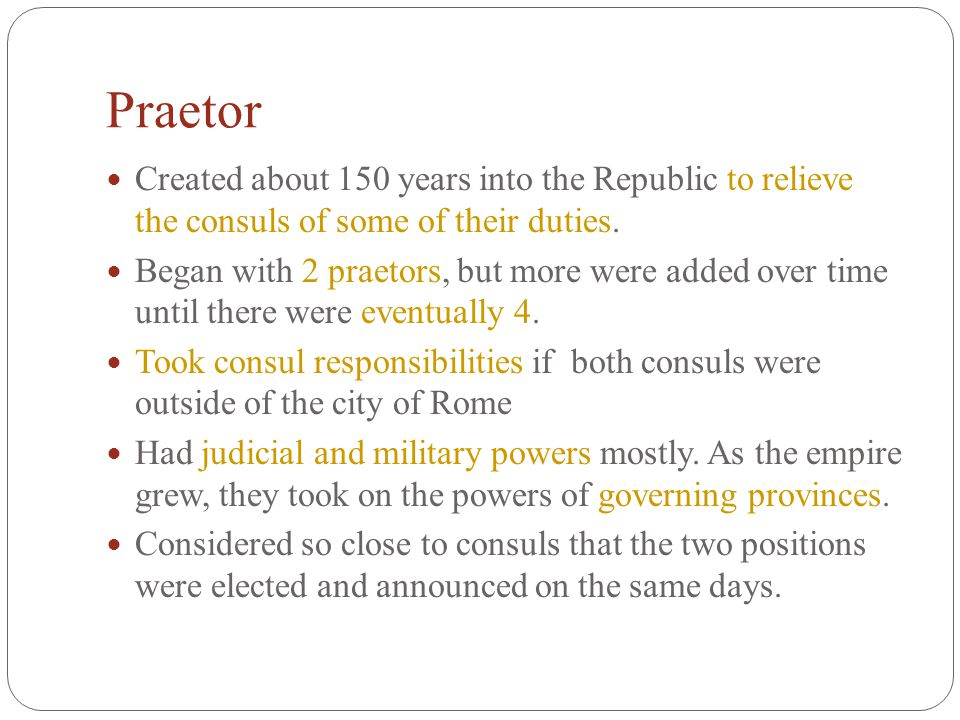 Praetor Created about 150 years into the Republic to relieve the consuls of some of their duties.