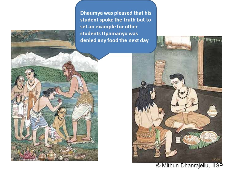 Dhaumya was pleased that his student spoke the truth but to set an example for other students Upamanyu was denied any food the next day